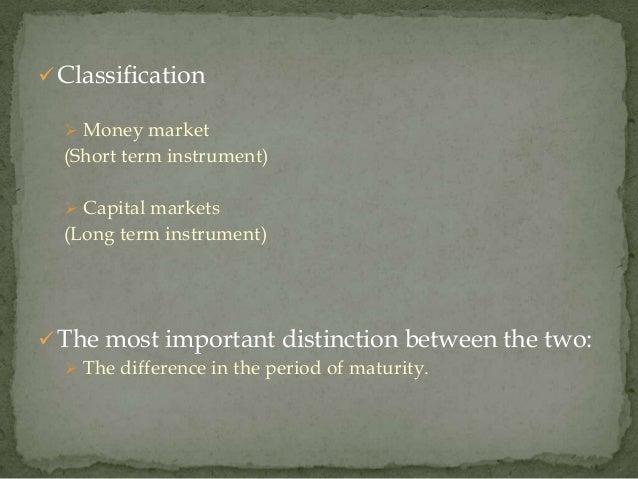  Classification   Money market  (Short term instrument)   Capital markets  (Long term instrument) The most important d...