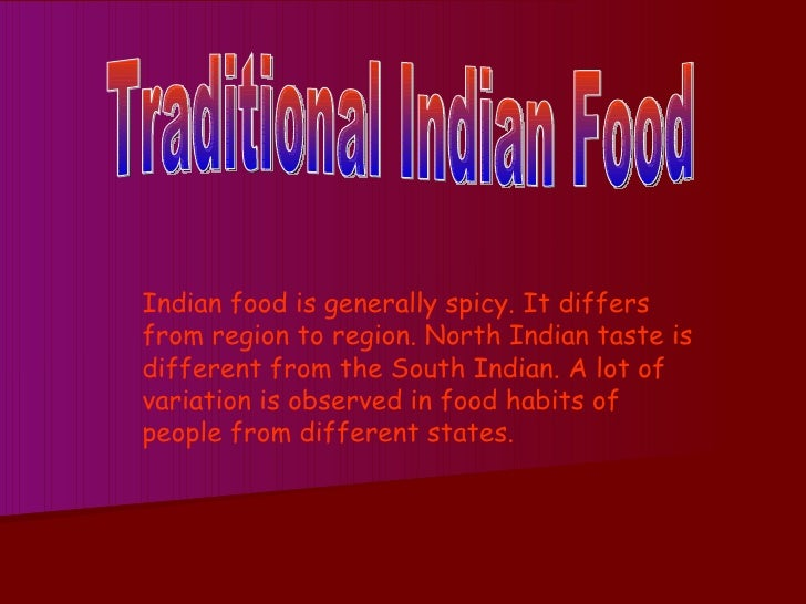 Traditional Indian Food Indian food is generally spicy. It differs from region to region. North Indian taste is different ...