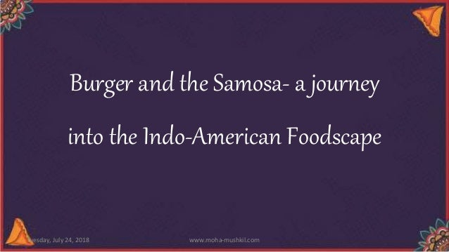 Burger and the Samosa- a journey into the Indo-American Foodscape Tuesday, July 24, 2018 www.moha-mushkil.com
