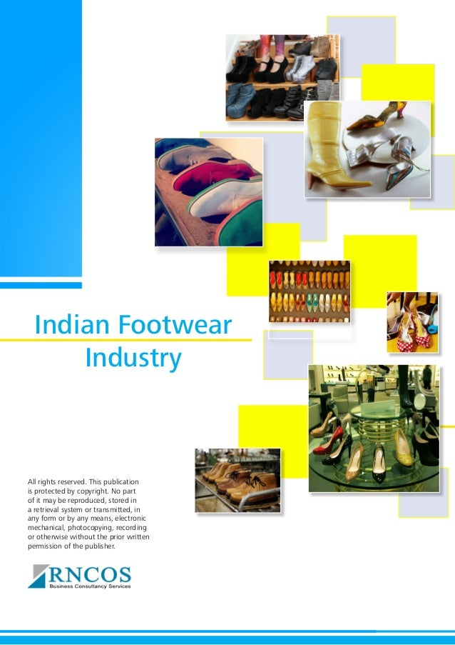 Indian Footwear Industry  All rights reserved. This publication is protected by copyright. No part of it may be reproduced...