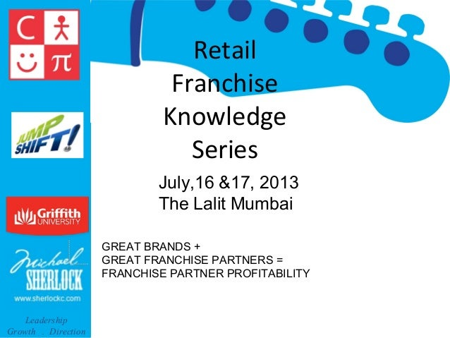 Retail Franchise Knowledge Series July,16 &17, 2013 The Lalit Mumbai GREAT BRANDS + GREAT FRANCHISE PARTNERS = FRANCHISE P...