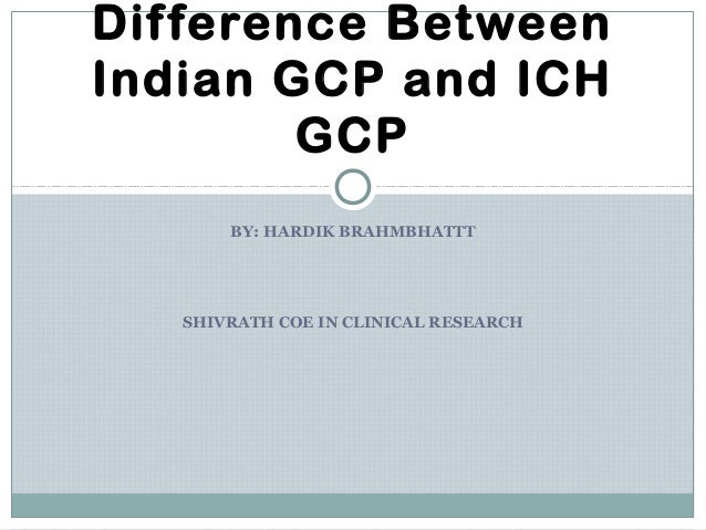 BY: HARDIK BRAHMBHATTT SHIVRATH COE IN CLINICAL RESEARCH Difference Between Indian GCP and ICH GCP