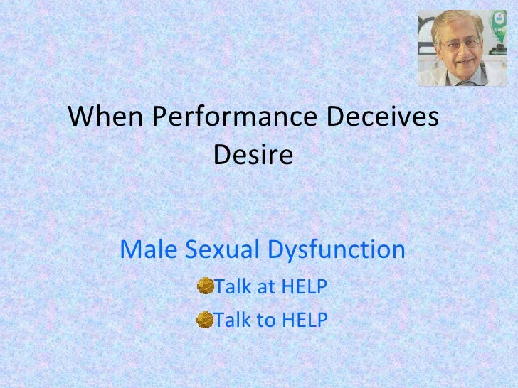 When Performance Deceives Desire <ul><li>Male Sexual Dysfunction </li></ul><ul><li>Talk at HELP </li></ul><ul><li>Talk to ...