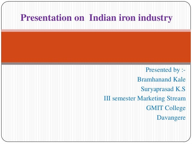 Presentation on Indian iron industry  Presented by :Bramhanand Kale Suryaprasad K.S III semester Marketing Stream GMIT Col...