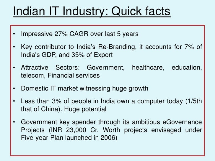 Indian IT Industry: Quick facts• Impressive 27% CAGR over last 5 years• Key contributor to India's Re-Branding, it account...