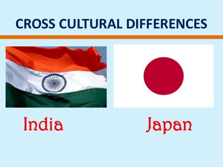 CROSS CULTURAL DIFFERENCES<br />India Japan<br />