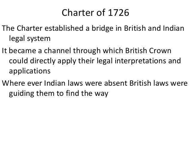 the charter of 1726 in india In1726 the crown issued the charter of 1726, and the mayor's court were established in the presiding towns of bombay, calcutta and madras they where the royal courts.