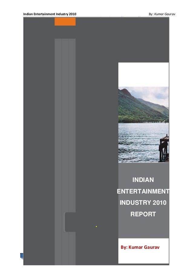 Indian Entertainment Industry 2010 By: Kumar Gaurav 1 INDIAN ENTERTAINMENT INDUSTRY 2010 REPORT . By: Kumar Gaurav