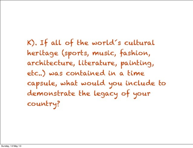 K). If all of the world´s culturalheritage (sports, music, fashion,architecture, literature, painting,etc..) was contained...