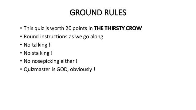 GROUND RULES • This quiz is worth 20 points in THE THIRSTY CROW • Round instructions as we go along • No talking ! • No st...