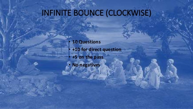 INFINITE BOUNCE (CLOCKWISE) • 10 Questions • +10 for direct question • +5 on the pass • No negatives