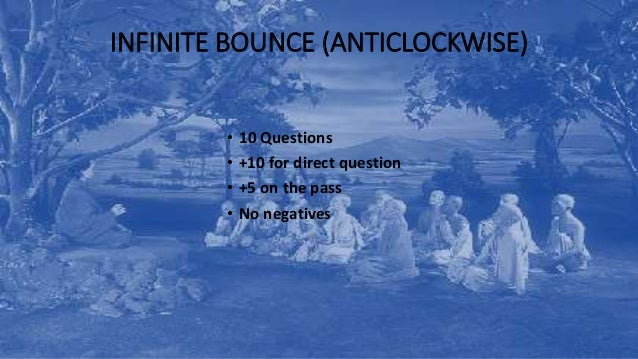 INFINITE BOUNCE (ANTICLOCKWISE) • 10 Questions • +10 for direct question • +5 on the pass • No negatives
