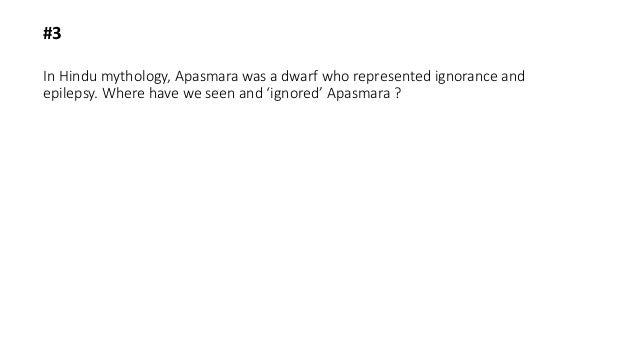 In Hindu mythology, Apasmara was a dwarf who represented ignorance and epilepsy. Where have we seen and 'ignored' Apasmara...