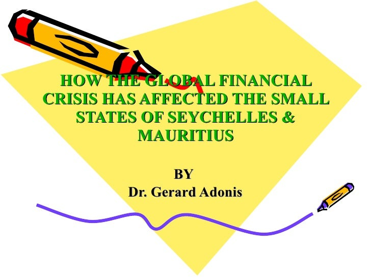 HOW THE GLOBAL FINANCIAL CRISIS HAS AFFECTED THE SMALL    STATES OF SEYCHELLES &           MAURITIUS                 BY   ...