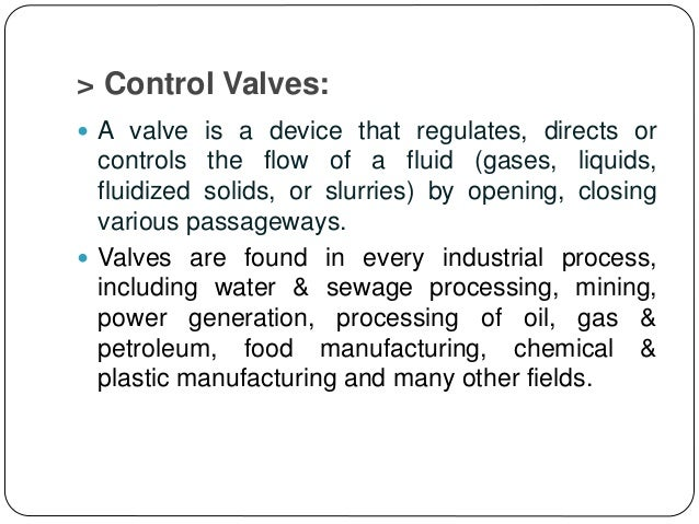 > Control Valves:  A valve is a device that regulates, directs or controls the flow of a fluid (gases, liquids, fluidized...