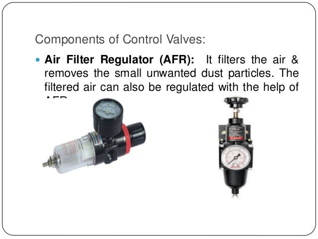 Components of Control Valves:  Air Filter Regulator (AFR): It filters the air & removes the small unwanted dust particles...