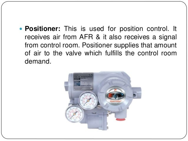  Positioner: This is used for position control. It receives air from AFR & it also receives a signal from control room. P...