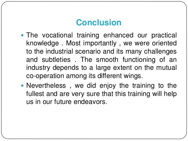 Conclusion  The vocational training enhanced our practical knowledge . Most importantly , we were oriented to the industr...