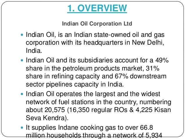 1. OVERVIEW Indian Oil Corporation Ltd  Indian Oil, is an Indian state-owned oil and gas corporation with its headquarter...