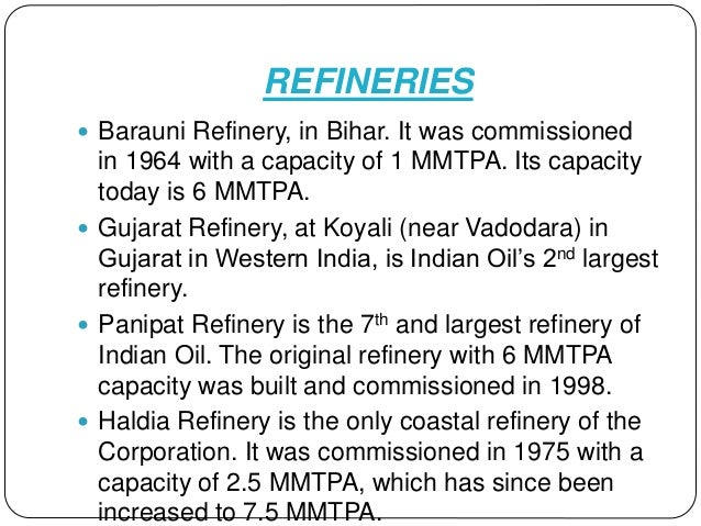 REFINERIES  Barauni Refinery, in Bihar. It was commissioned in 1964 with a capacity of 1 MMTPA. Its capacity today is 6 M...