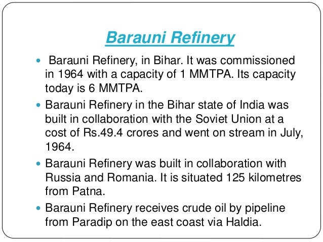 Barauni Refinery  Barauni Refinery, in Bihar. It was commissioned in 1964 with a capacity of 1 MMTPA. Its capacity today ...