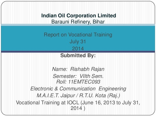 Indian Oil Corporation Limited  Barauni Refinery, Bihar  Report on Vocational Training  July 31  2014  Submitted By:  Name...