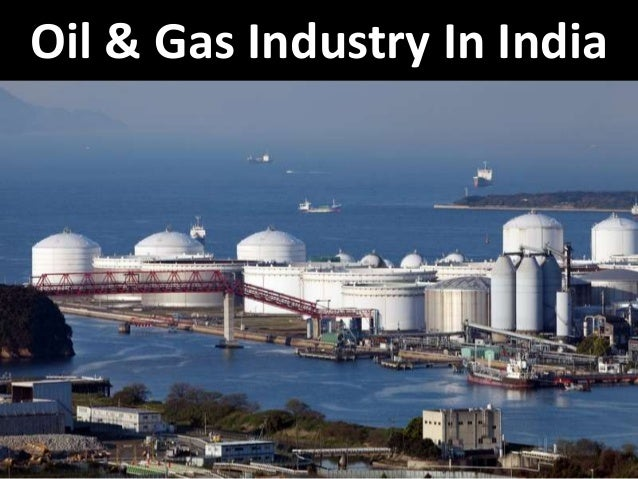 oil and gas industry in india The role of oil and natural gas industry in india gdp is very significant as it is one of the biggest contributor to both the central and state treasuries.
