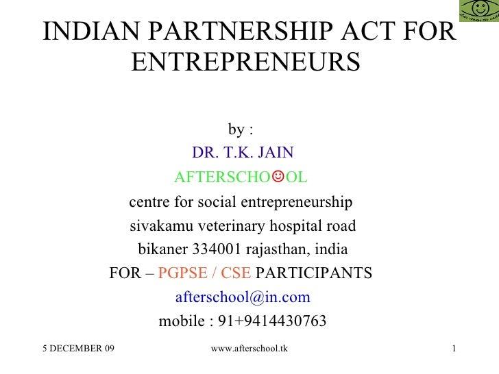 INDIAN PARTNERSHIP ACT FOR ENTREPRENEURS  by :  DR. T.K. JAIN AFTERSCHO ☺ OL  centre for social entrepreneurship  sivakamu...