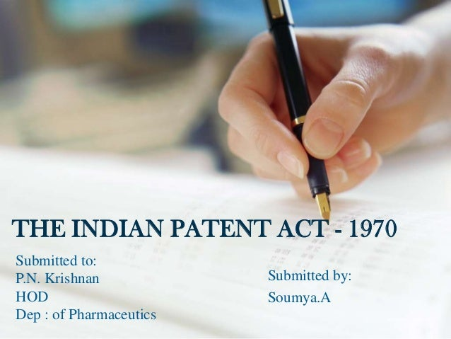 THE INDIAN PATENT ACT - 1970Submitted to:P.N. Krishnan            Submitted by:HOD                      Soumya.ADep : of P...