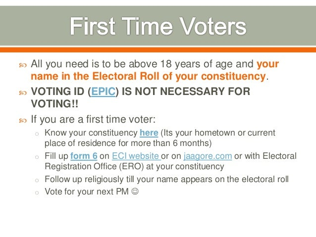  All you need is to be above 18 years of age and your name in the Electoral Roll of your constituency.  VOTING ID (EPIC)...