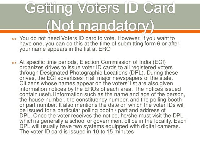  You do not need Voters ID card to vote. However, if you want to have one, you can do this at the time of submitting form...