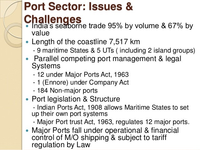 Port Sector: Issues & Challenges India's seaborne trade 95% by volume & 67% by value  Length of the coastline 7,517 km -...