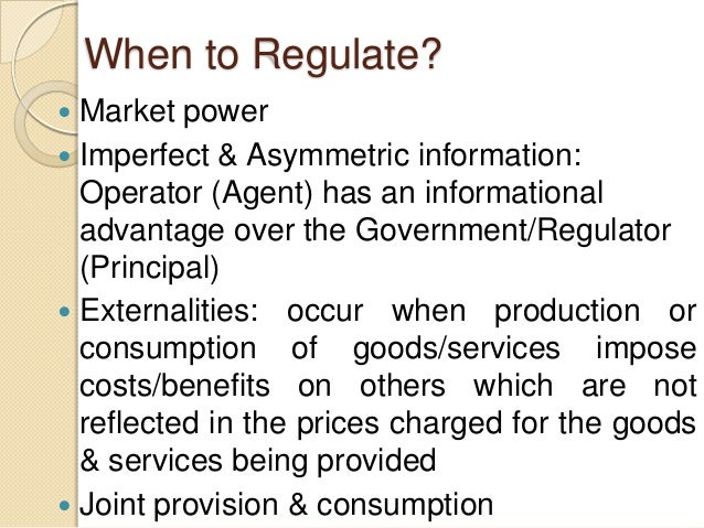 When to Regulate?  Market power  Imperfect & Asymmetric information: Operator (Agent) has an informational advantage ove...