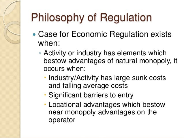 Philosophy of Regulation  Case for Economic Regulation exists when: ◦ Activity or industry has elements which bestow adva...