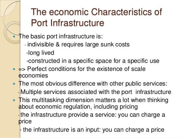 The economic Characteristics of Port Infrastructure  The basic port infrastructure is: - indivisible & requires large sun...