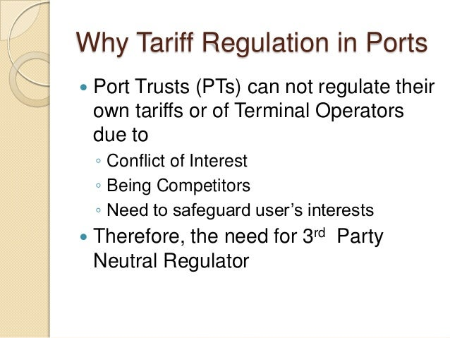 Why Tariff Regulation in Ports  Port Trusts (PTs) can not regulate their own tariffs or of Terminal Operators due to ◦ Co...