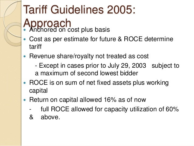 Tariff Guidelines 2005: Approach Anchored on cost plus basis  Cost as per estimate for future & ROCE determine tariff  ...