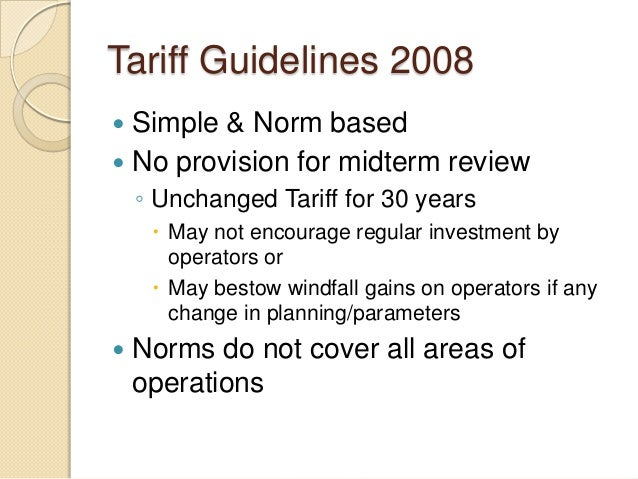 Tariff Guidelines 2008  Simple & Norm based  No provision for midterm review ◦ Unchanged Tariff for 30 years  May not e...
