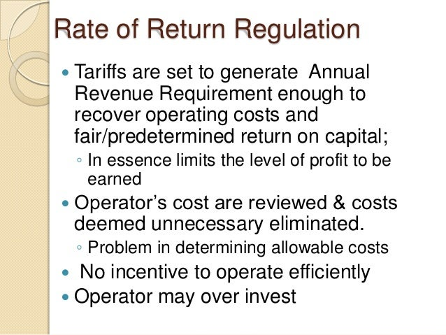 Rate of Return Regulation  Tariffs are set to generate Annual Revenue Requirement enough to recover operating costs and f...
