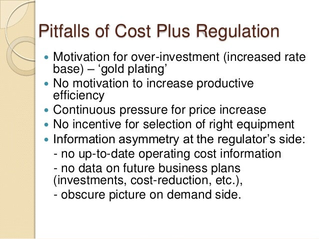 Pitfalls of Cost Plus Regulation  Motivation for over-investment (increased rate base) – 'gold plating'  No motivation t...