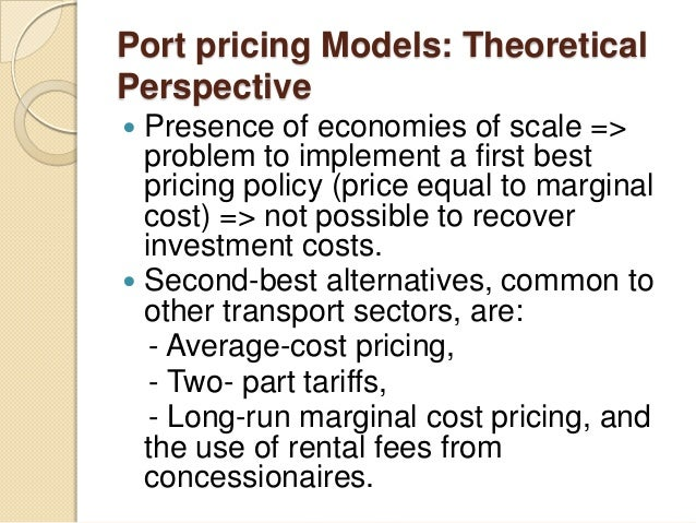 Port pricing Models: Theoretical Perspective  Presence of economies of scale => problem to implement a first best pricing...
