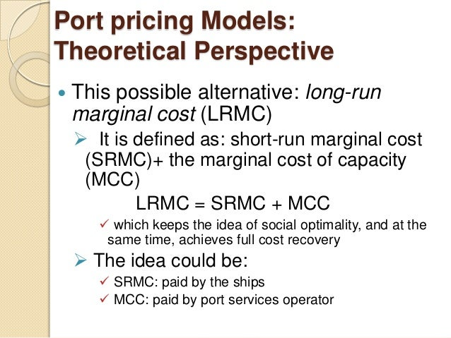 Port pricing Models: Theoretical Perspective  This possible alternative: long-run marginal cost (LRMC)  It is defined as...