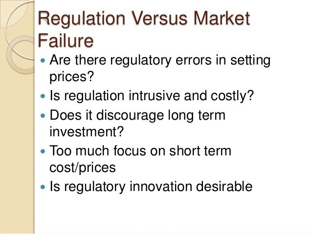 Regulation Versus Market Failure  Are there regulatory errors in setting prices?  Is regulation intrusive and costly?  ...