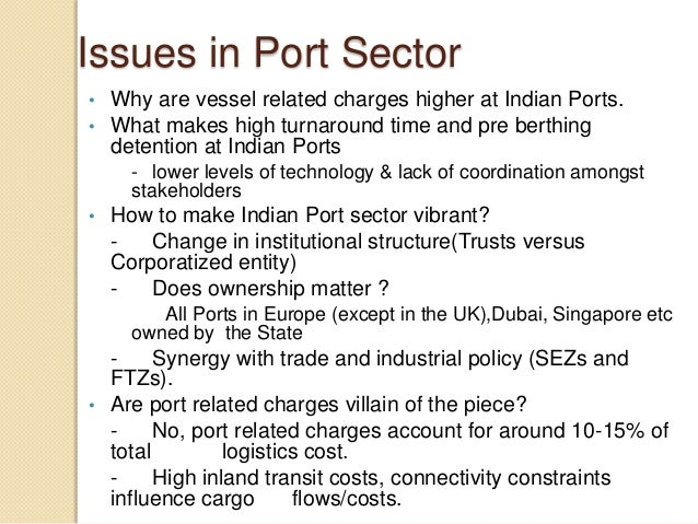 Issues in Port Sector • Why are vessel related charges higher at Indian Ports. • What makes high turnaround time and pre b...