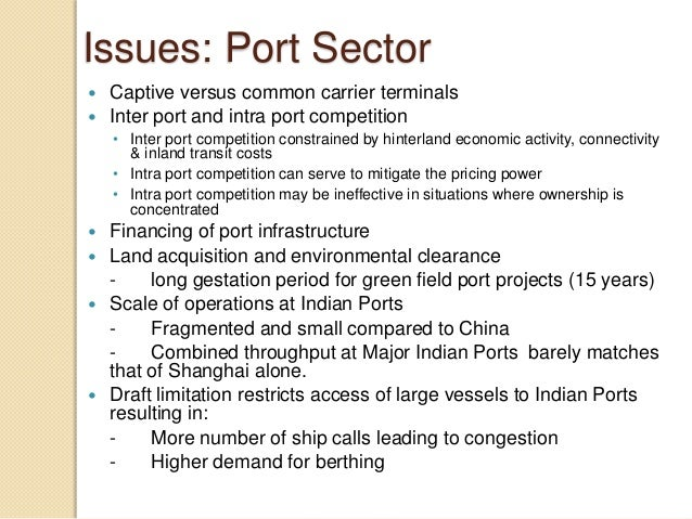 Issues: Port Sector  Captive versus common carrier terminals  Inter port and intra port competition • Inter port competi...