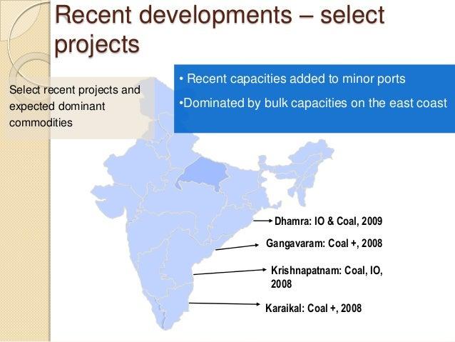 Recent developments – select projects Dhamra: IO & Coal, 2009 Gangavaram: Coal +, 2008 Krishnapatnam: Coal, IO, 2008 Karai...