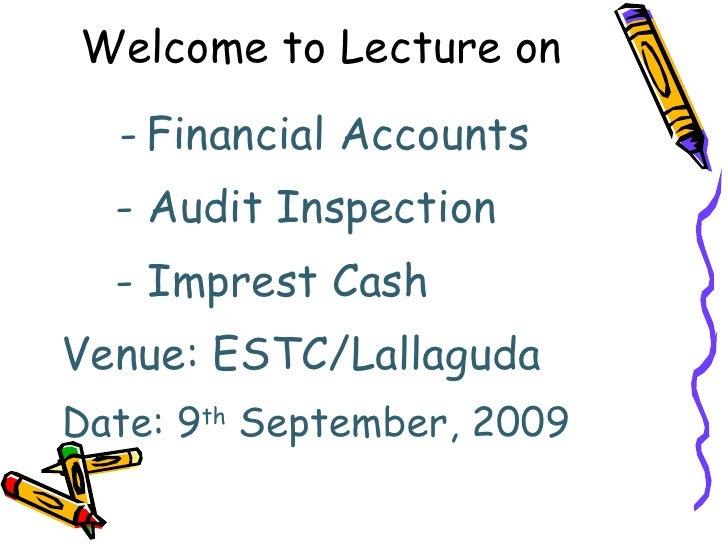 Welcome to Lecture on  <ul><li>Financial Accounts </li></ul><ul><li>  - Audit Inspection </li></ul><ul><li>  - Imprest Cas...