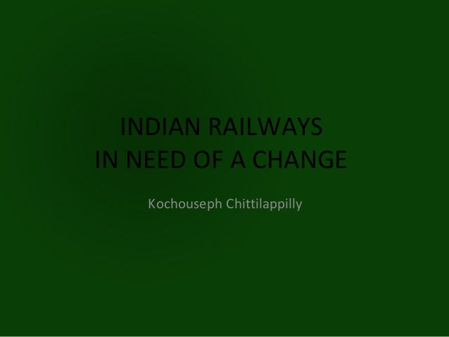 INDIAN RAILWAYSIN NEED OF A CHANGE    Kochouseph Chittilappilly