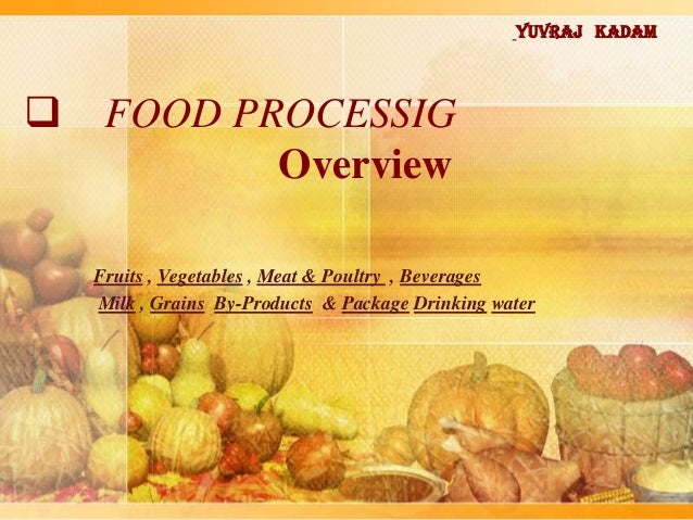  FOOD PROCESSIG Overview Fruits , Vegetables , Meat & Poultry , Beverages Milk , Grains By-Products & Package Drinking wa...