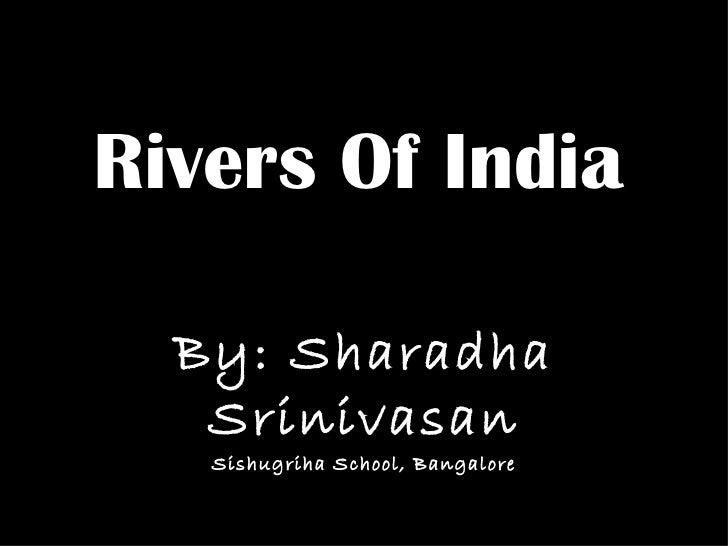 Rivers Of India By: Sharadha Srinivasan Sishugriha School, Bangalore